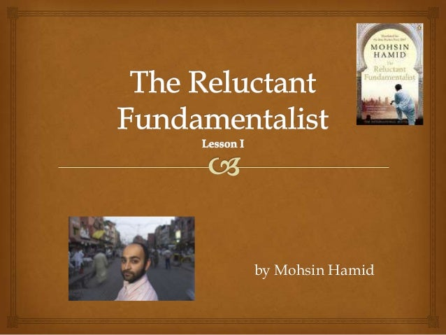 the reluctant fundamentalist introduction The reluctant fundamentalist is a taut and engaging piece of fiction, exploring the growing chasm between the east and the west mohsin hamid has used a rather unique narrative mode- the dramatic monologue –and used it skillfully to weave an account of a young pakistani's class aspirations and.