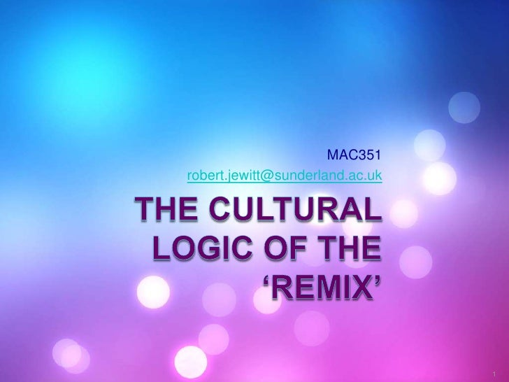 The cultural logic of the 'remix'<br />MAC351<br />robert.jewitt@sunderland.ac.uk<br />1<br />