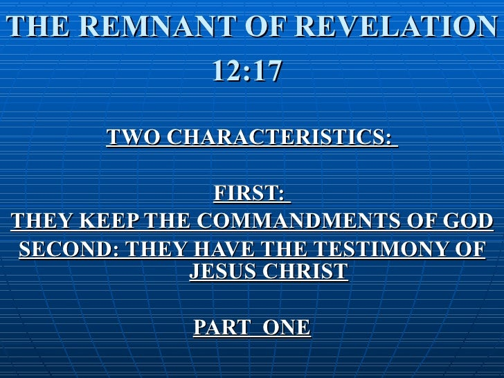 THE REMNANT OF REVELATION 12:17   TWO CHARACTERISTICS:  FIRST:  THEY KEEP THE COMMANDMENTS OF GOD SECOND: THEY HAVE THE TE...