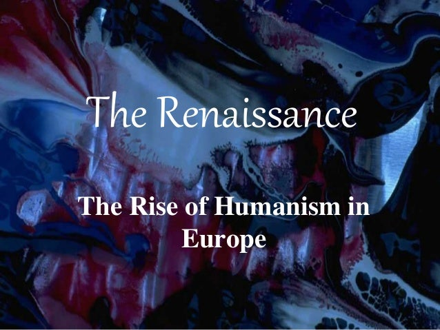 The Renaissance The Rise of Humanism in Europe