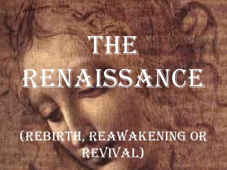 The Renaissance(rebirth, reawakening or revival)<br />