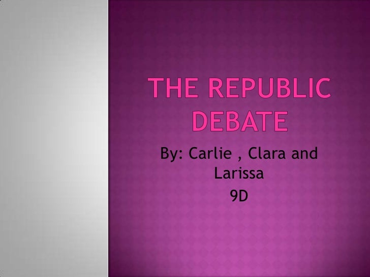 THE REPUBLIC DEBATE<br />By: Carlie , Clara and Larissa<br />9D<br />