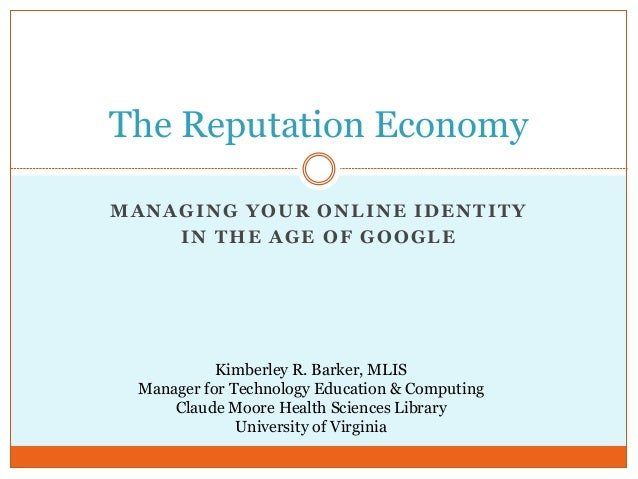 The Reputation EconomyMANAGING YOUR ONLINE IDENTITY    IN THE AGE OF GOOGLE           Kimberley R. Barker, MLIS Manager fo...