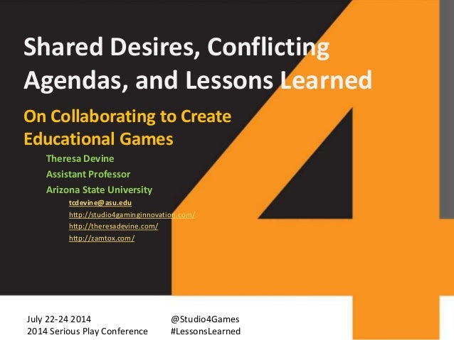 Shared Desires, Conflicting Agendas, and Lessons Learned On Collaborating to Create Educational Games Theresa Devine Assis...