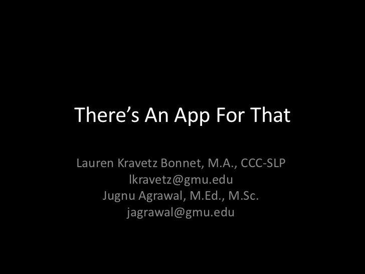 There's An App For ThatLauren Kravetz Bonnet, M.A., CCC-SLP          lkravetz@gmu.edu    Jugnu Agrawal, M.Ed., M.Sc.      ...
