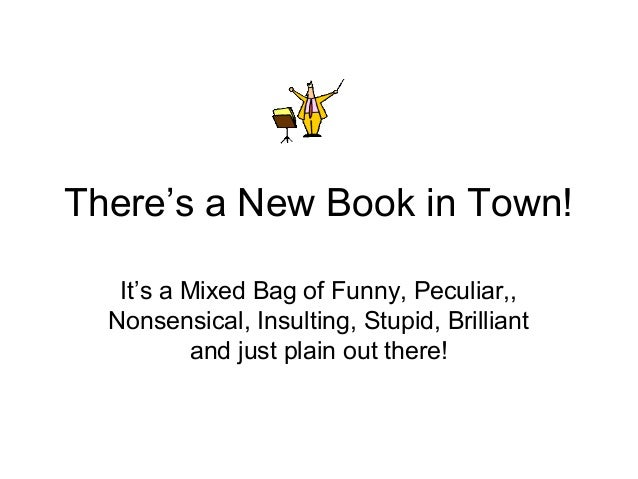 There's a New Book in Town!   It's a Mixed Bag of Funny, Peculiar,,  Nonsensical, Insulting, Stupid, Brilliant          an...