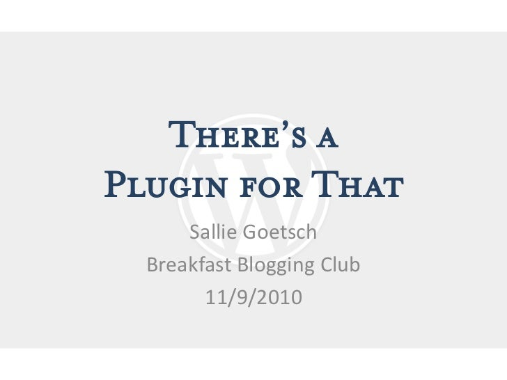 There's aPlugin for That      Sallie Goetsch  Breakfast Blogging Club        11/9/2010