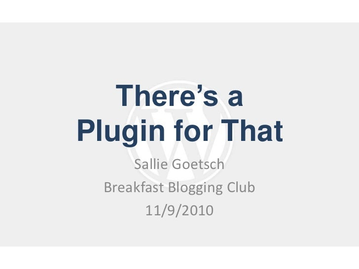 There's a Plugin for That<br />Sallie Goetsch<br />Breakfast Blogging Club<br />11/9/2010<br />