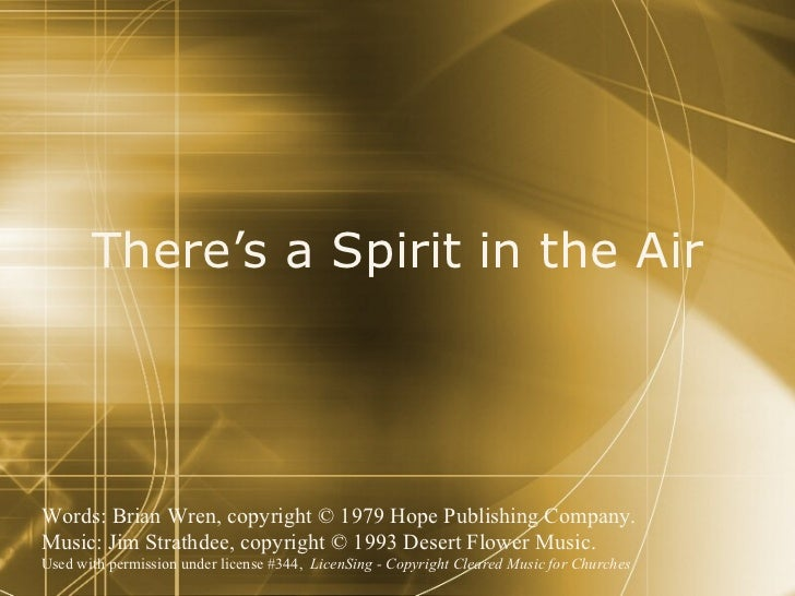 There's a Spirit in the Air Words: Brian Wren, copyright © 1979 Hope Publishing Company.  Music: Jim Strathdee, copyright ...