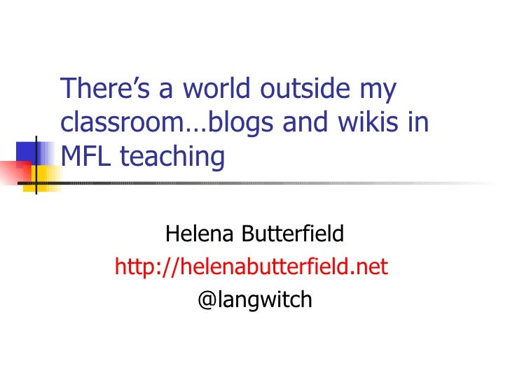 There's a world outside my classroom…blogs and wikis in MFL teaching Helena Butterfield http://helenabutterfield.net   @la...