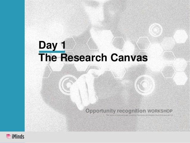 Day 1 The Research Canvas  Opportunity recognition WORKSHOP This work is licensed under Creative Commons Attribution Non C...