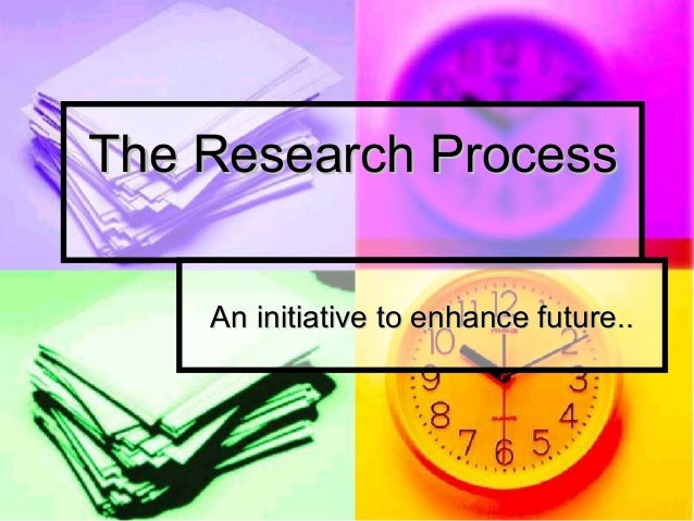 The Research Process    An initiative to enhance future..