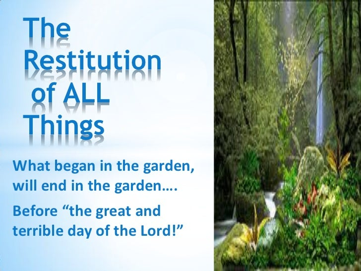 """The Restitution of ALL ThingsWhat began in the garden,will end in the garden….Before """"the great andterrible day of the Lor..."""