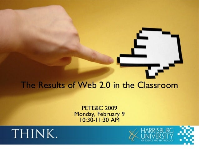 The Results of Web 2.0 in the Classroom PETE&C 2009 Monday, February 9 10:30-11:30 AM