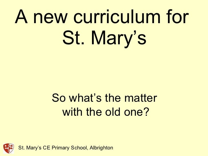 A new curriculum for  St. Mary's So what's the matter  with the old one? St. Mary's CE Primary School, Albrighton
