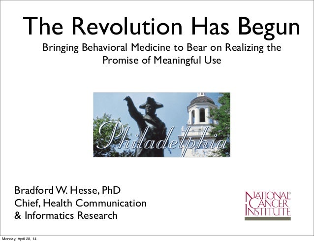 The Revolution Has Begun Bringing Behavioral Medicine to Bear on Realizing the Promise of Meaningful Use Bradford W. Hesse...