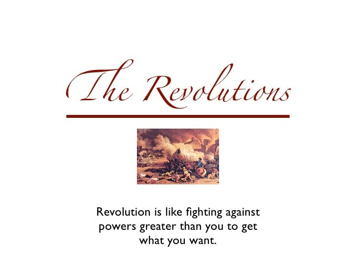 !e Revolutions Revolution is like fighting against powers greater than you to get         what you want.