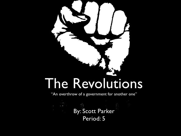 """The Revolutions""""An overthrow of a government for another one""""            By: Scott Parker                Period: 5"""