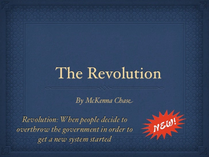 The Revolution                  By McKenna Chase Revolution: When people decide tooverthrow the government in order to    ...