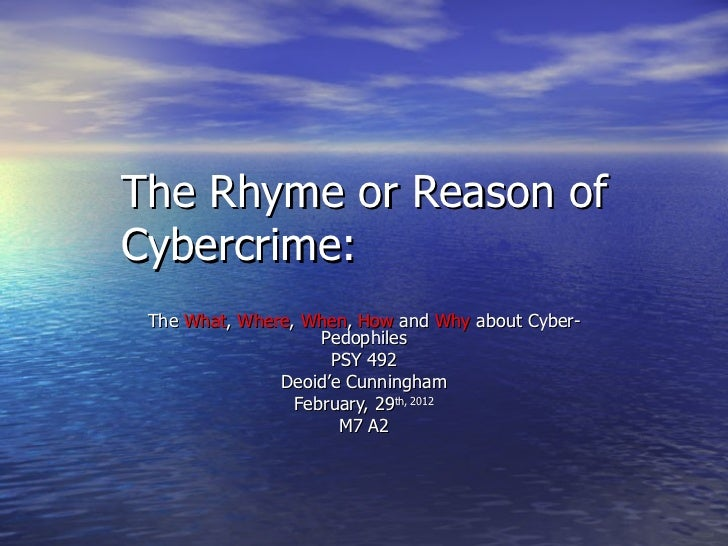 The Rhyme or Reason of Cybercrime: The  What ,  Where ,  When ,  How  and  Why  about Cyber-Pedophiles PSY 492 Deoid'e Cun...