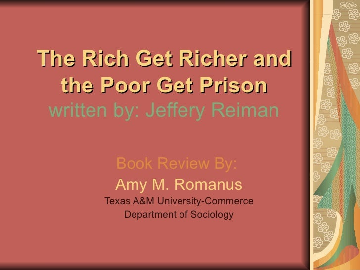 The Rich Get Richer and the Poor Get Prison written by: Jeffery Reiman Book Review By:   Amy M. Romanus Texas A&M Universi...