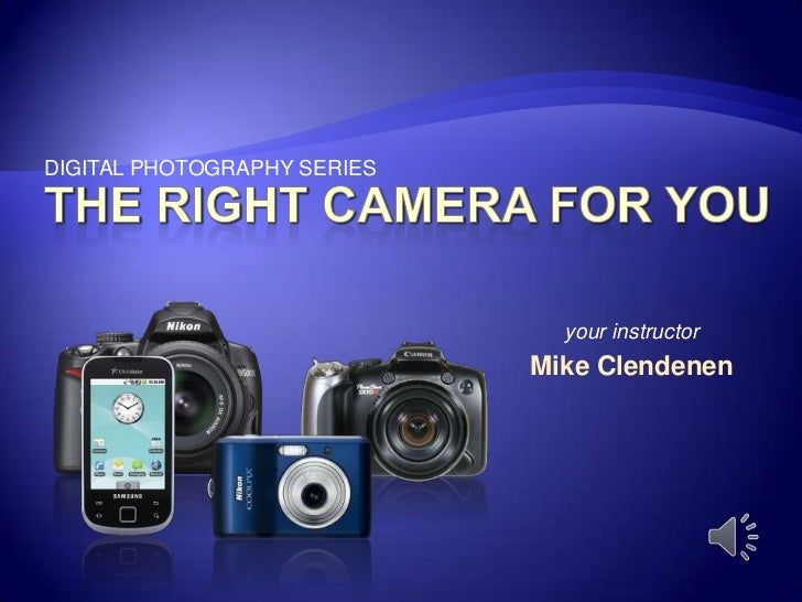 DIGITAL PHOTOGRAPHY SERIES<br />the right camera for you<br />your instructor<br />Mike Clendenen<br />