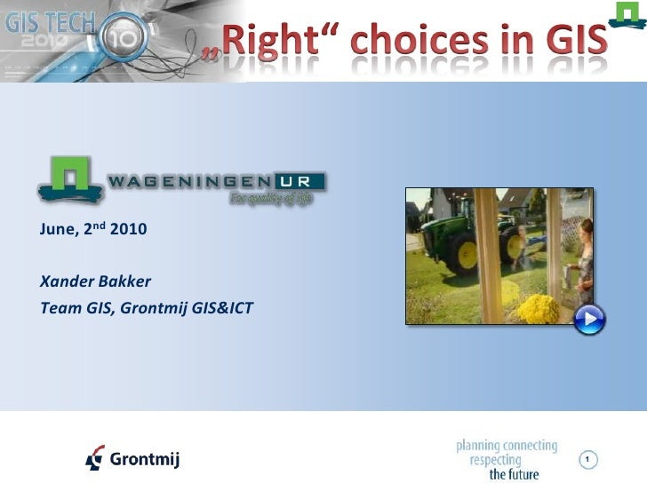 "1<br />""Right"" choices in GIS<br />June, 2nd 2010<br />Xander Bakker<br />Team GIS, Grontmij GIS&ICT<br />"