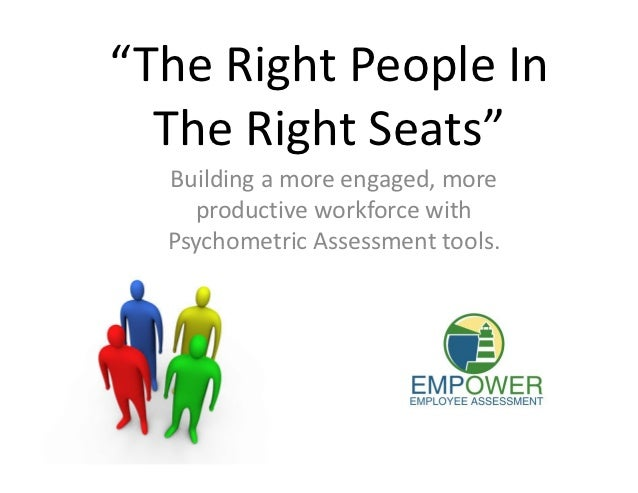 """The Right People In  The Right Seats""  Building a more engaged, more    productive workforce with  Psychometric Assessmen..."