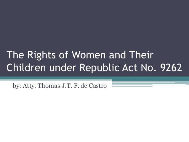 The Rights of Women and Their Children under Republic Act No. 9262 by: Atty. Thomas J.T. F. de Castro