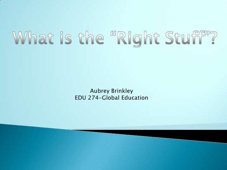 "What is the ""Right Stuff""?<br />Aubrey Brinkley<br />EDU 274-Global Education<br />"