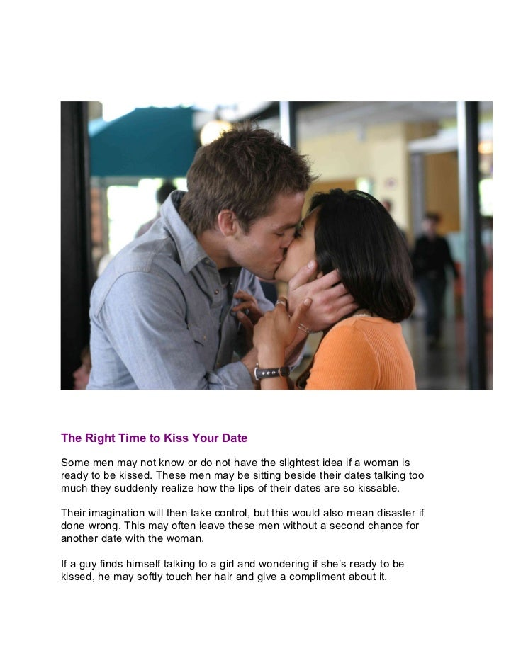 The Right Time to Kiss Your DateSome men may not know or do not have the slightest idea if a woman isready to be kissed. T...