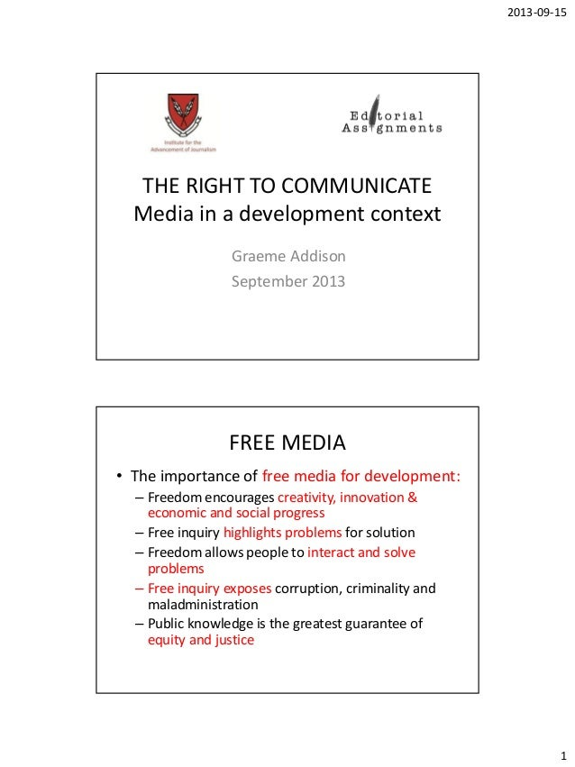 2013-09-15 1 THE RIGHT TO COMMUNICATE Media in a development context Graeme Addison September 2013 FREE MEDIA • The import...