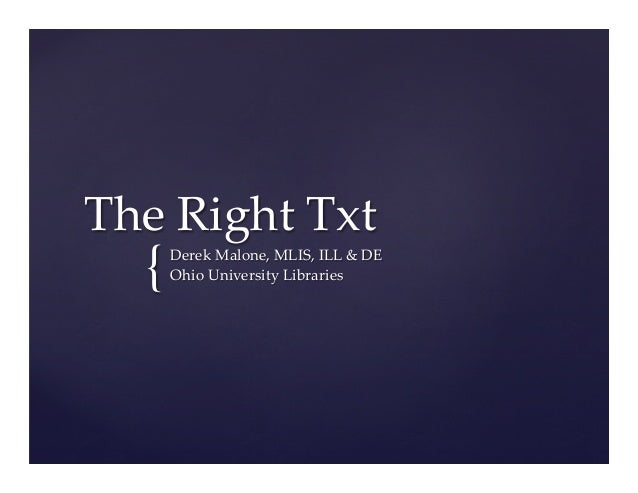 {	 The  Right  Txt	 Derek  Malone,  MLIS,  ILL  &  DE	 Ohio  University  Libraries