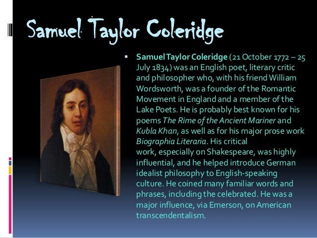 the influence of william wordsworth and samuel coleridge in the era of romanticism Samuel taylor coleridge has a poetic diction unlike that of william wordsworth, he relies more heavily on imagination for poetic inspiration, and he also wordsworth calls for poetry to be written in the language of the common man, and the subjects of the poems should also be accessible to all.