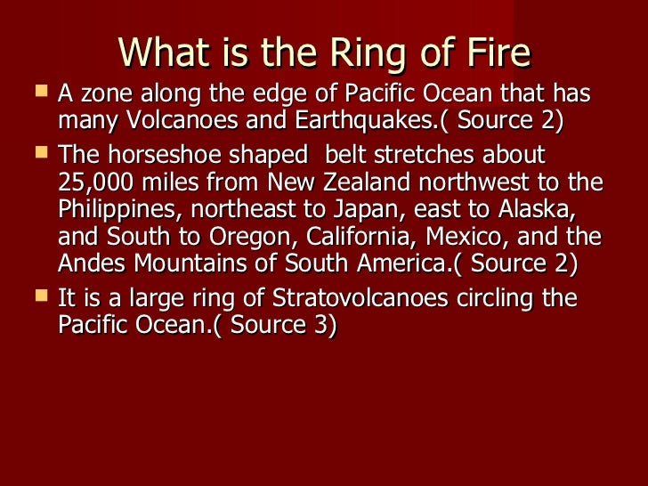 What is the Ring of Fire   A zone along the edge of Pacific Ocean that has    many Volcanoes and Earthquakes.( Source 2)...