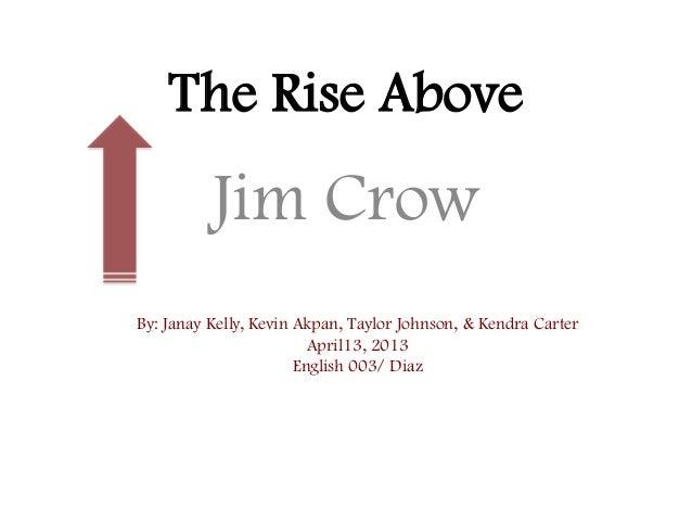 The Rise AboveJim CrowBy: Janay Kelly, Kevin Akpan, Taylor Johnson, & Kendra CarterApril13, 2013English 003/ Diaz