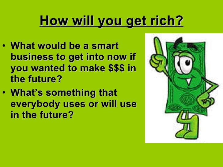 How will you get rich? <ul><li>What would be a smart business to get into now if you wanted to make $$$ in the future?  </...
