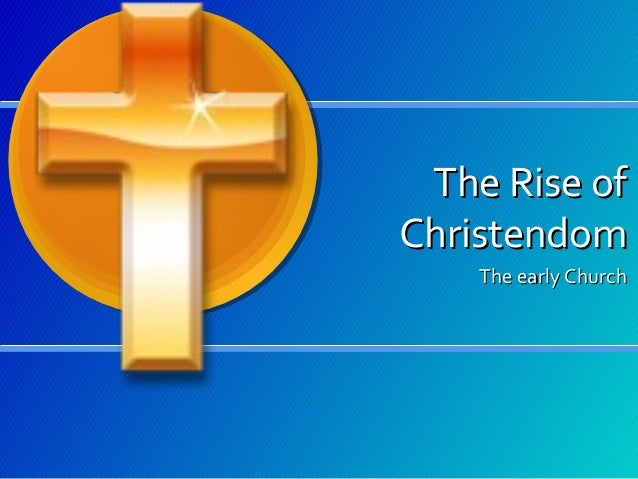 The Rise of Christendom The early Church