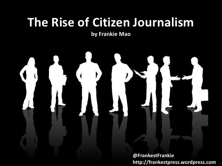 The Rise of Citizen Journalism           by Frankie Mao                            @FrankestFrankie                       ...