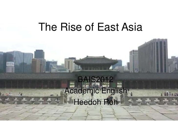 The Rise of East Asia        BAIS2012     Academic English       Heedoh Roh