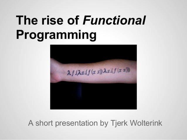 The rise of FunctionalProgramming  A short presentation by Tjerk Wolterink