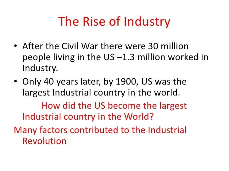 The Rise of Industry<br />After the Civil War there were 30 million people living in the US –1.3 million worked in Industr...