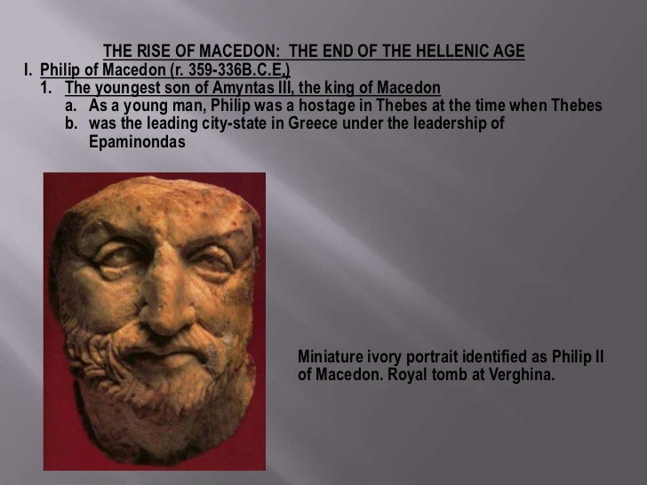 THE RISE OF MACEDON: THE END OF THE HELLENIC AGEI. Philip of Macedon (r. 359-336B.C.E.)   1. The youngest son of Amyntas I...