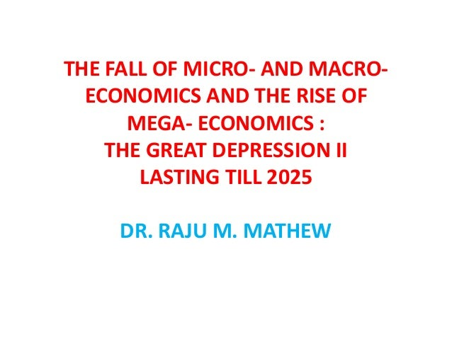 THE FALL OF MICRO- AND MACRO-  ECONOMICS AND THE RISE OF      MEGA- ECONOMICS :    THE GREAT DEPRESSION II       LASTING T...