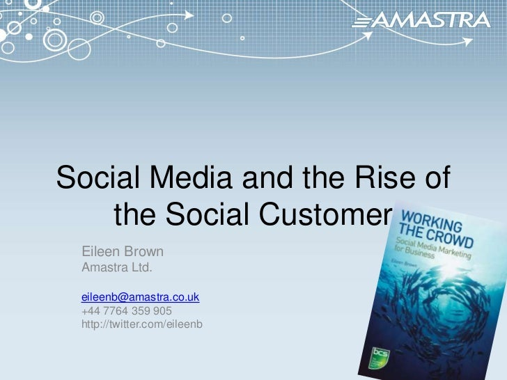 Social Media and the Rise of the Social Customer<br />Eileen Brown<br />Amastra Ltd.<br />eileenb@amastra.co.uk<br />+44 7...