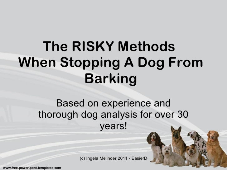 The RISKY Methods  When Stopping A Dog From Barking Based on experience and thorough dog analysis for over 30 years!