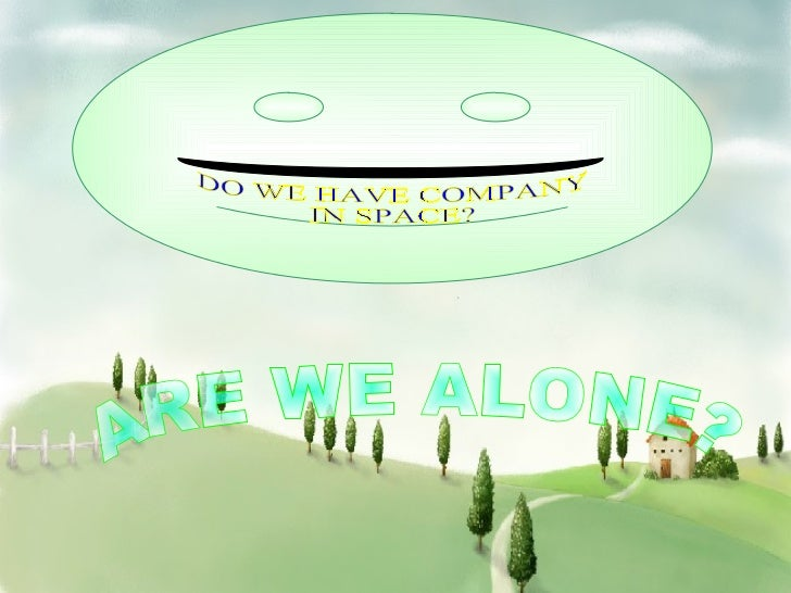 DO WE HAVE COMPANY  IN SPACE? ARE WE ALONE?