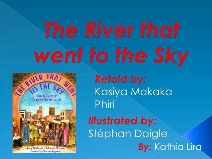 The River that went to the Sky <br />Retold by:    Kasiya Makaka Phiri<br />Illustrated by: Stéphan Daigle<br />By: Kathia...