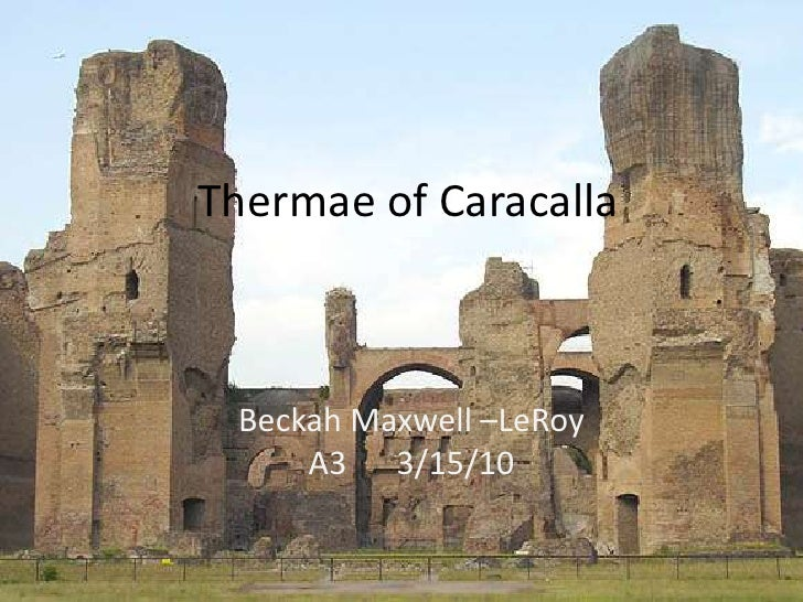 Thermae of Caracalla <br />The Bathhouse of Caracalla<br />Beckah Maxwell- LeRoy<br />A33/15/10<br />Thermae of Caracalla...