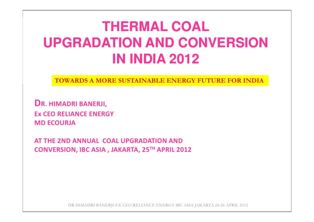 THERMAL COAL  UPGRADATION AND CONVERSION         IN INDIA 2012      TOWARDS A MORE SUSTAINABLE ENERGY FUTURE FOR INDIADR. ...